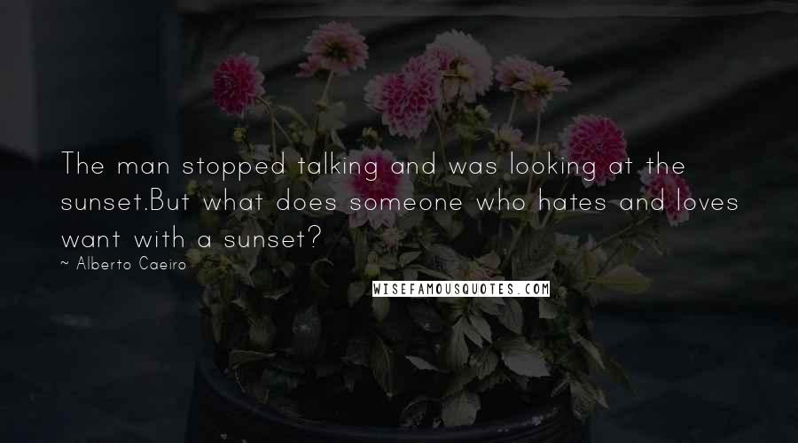 Alberto Caeiro quotes: The man stopped talking and was looking at the sunset.But what does someone who hates and loves want with a sunset?