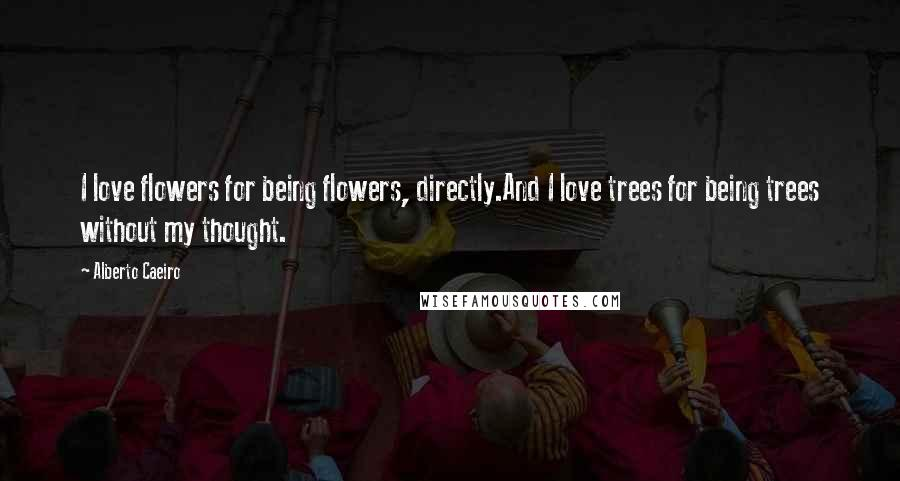 Alberto Caeiro quotes: I love flowers for being flowers, directly.And I love trees for being trees without my thought.