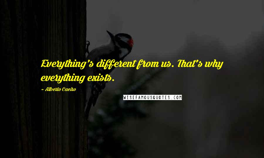 Alberto Caeiro quotes: Everything's different from us. That's why everything exists.