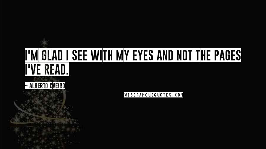 Alberto Caeiro quotes: I'm glad I see with my eyes and not the pages I've read.