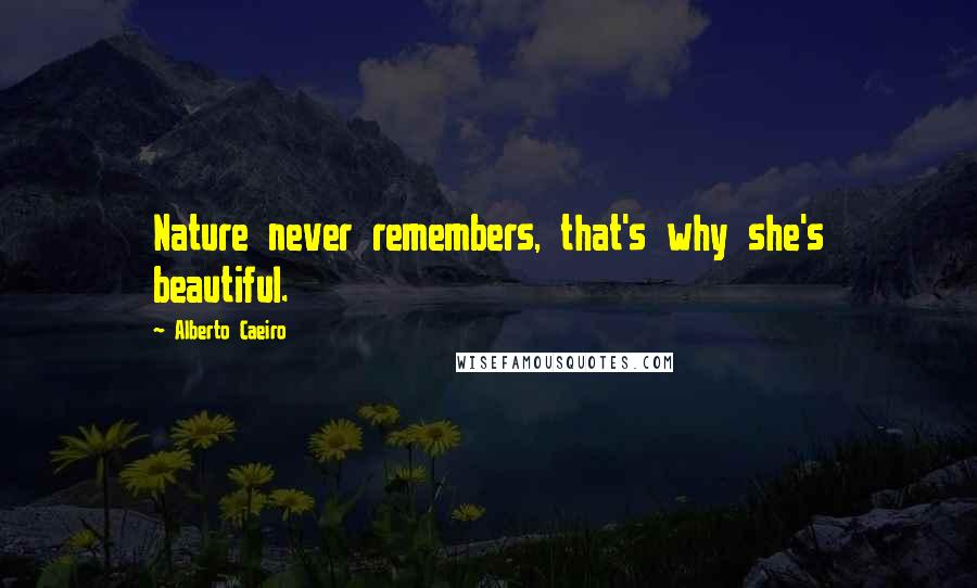 Alberto Caeiro quotes: Nature never remembers, that's why she's beautiful.