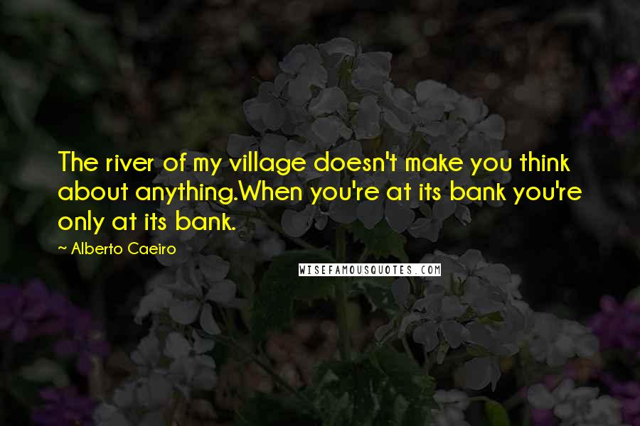 Alberto Caeiro quotes: The river of my village doesn't make you think about anything.When you're at its bank you're only at its bank.