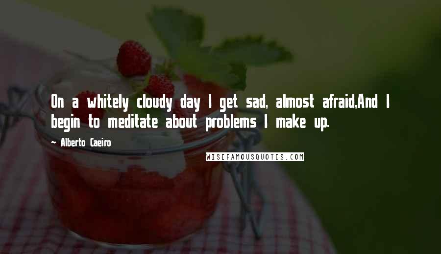 Alberto Caeiro quotes: On a whitely cloudy day I get sad, almost afraid,And I begin to meditate about problems I make up.