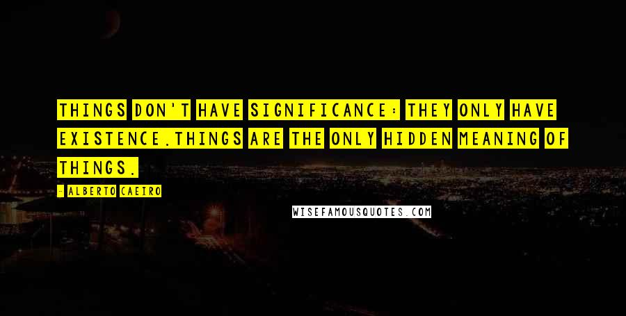 Alberto Caeiro quotes: Things don't have significance: they only have existence.Things are the only hidden meaning of things.