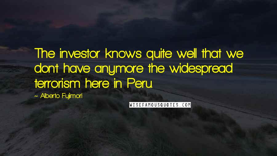 Alberto Fujimori quotes: The investor knows quite well that we don't have anymore the widespread terrorism here in Peru.