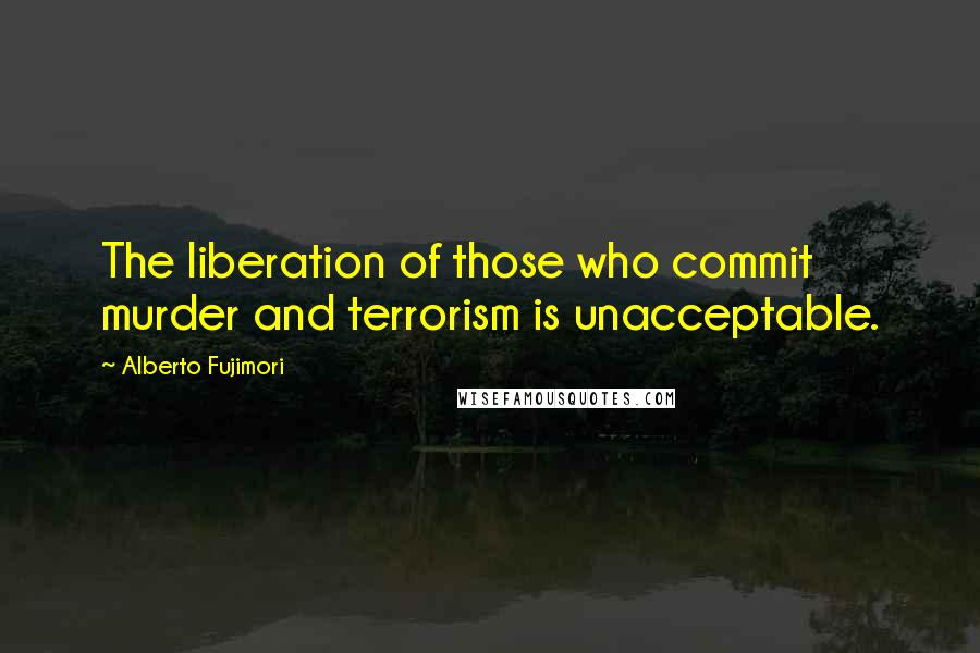 Alberto Fujimori quotes: The liberation of those who commit murder and terrorism is unacceptable.