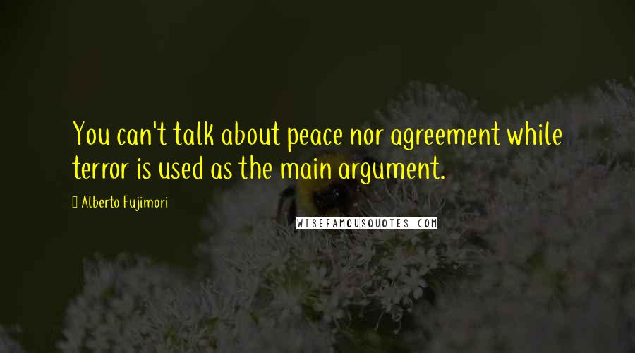 Alberto Fujimori quotes: You can't talk about peace nor agreement while terror is used as the main argument.