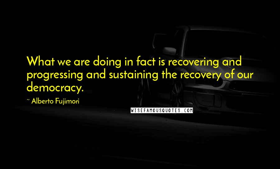 Alberto Fujimori quotes: What we are doing in fact is recovering and progressing and sustaining the recovery of our democracy.