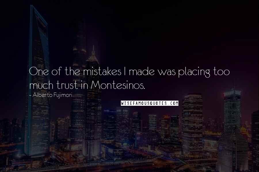 Alberto Fujimori quotes: One of the mistakes I made was placing too much trust in Montesinos.