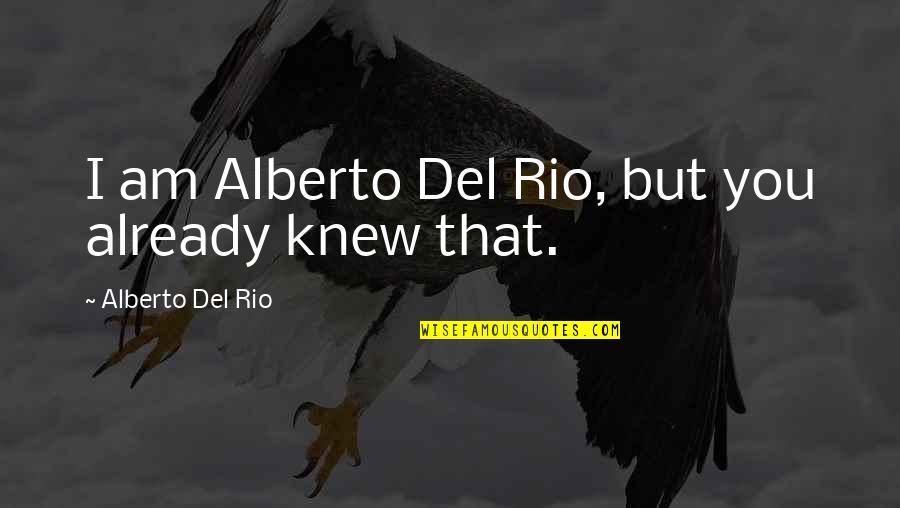 Alberto Quotes By Alberto Del Rio: I am Alberto Del Rio, but you already
