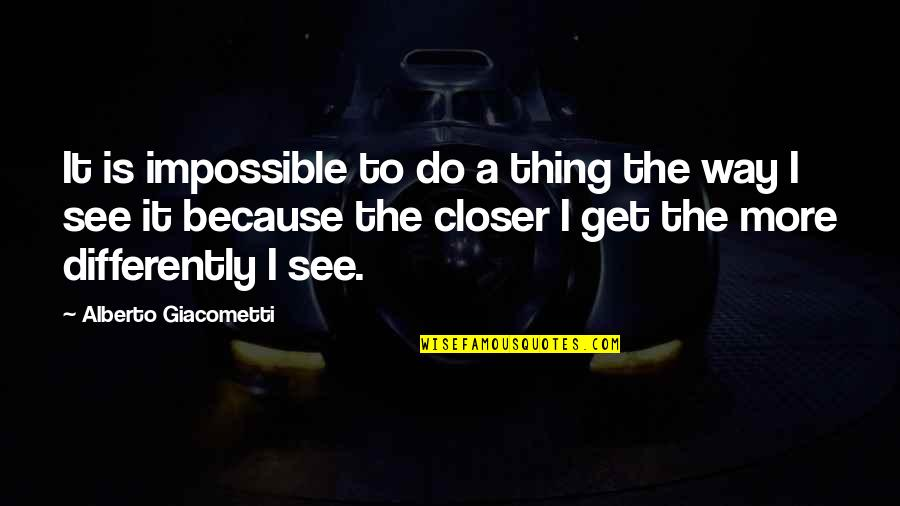 Alberto Quotes By Alberto Giacometti: It is impossible to do a thing the