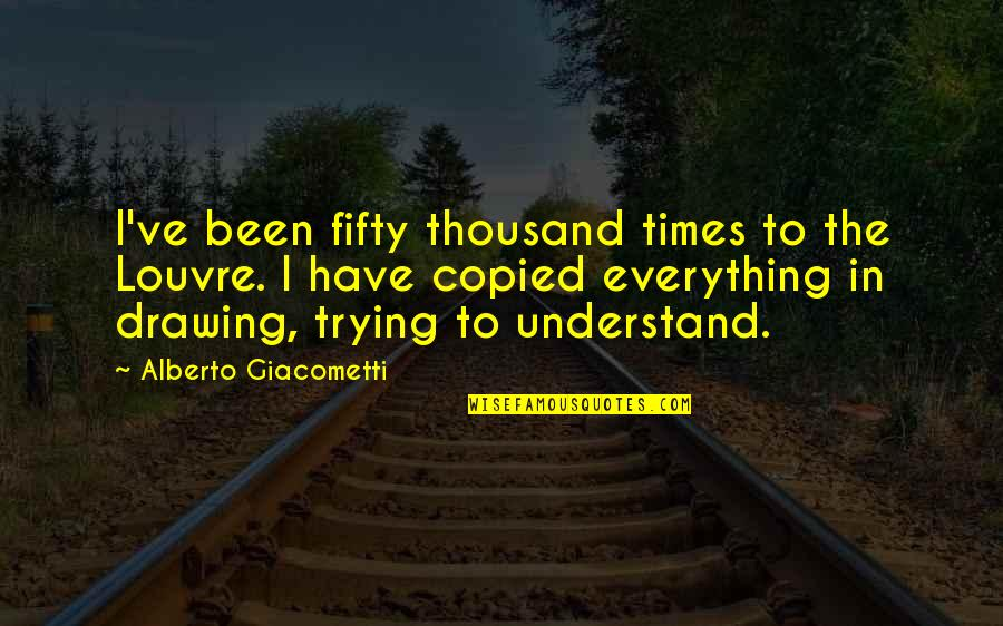 Alberto Quotes By Alberto Giacometti: I've been fifty thousand times to the Louvre.