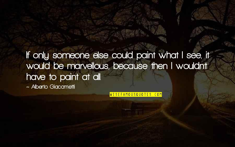 Alberto Quotes By Alberto Giacometti: If only someone else could paint what I