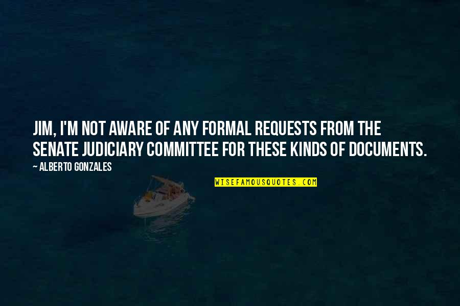 Alberto Quotes By Alberto Gonzales: Jim, I'm not aware of any formal requests