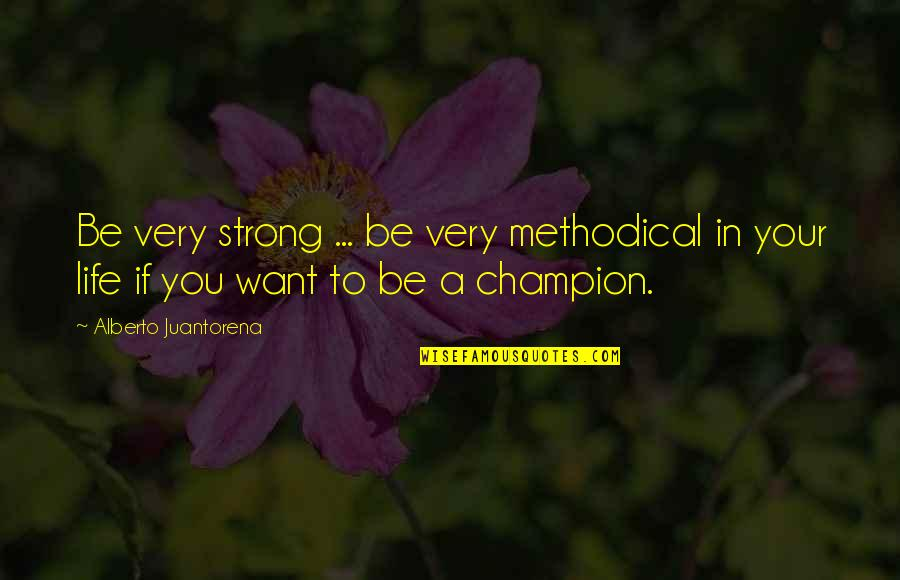 Alberto Quotes By Alberto Juantorena: Be very strong ... be very methodical in