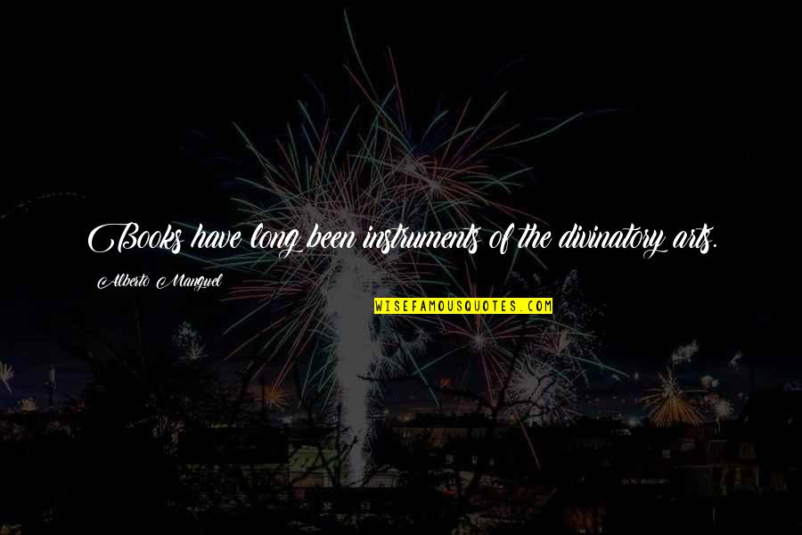 Alberto Quotes By Alberto Manguel: Books have long been instruments of the divinatory