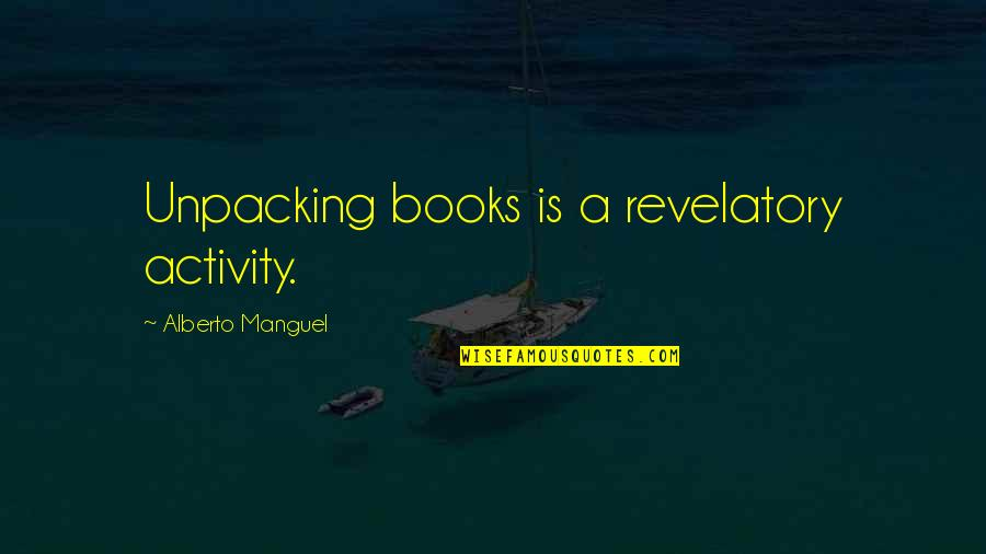 Alberto Quotes By Alberto Manguel: Unpacking books is a revelatory activity.
