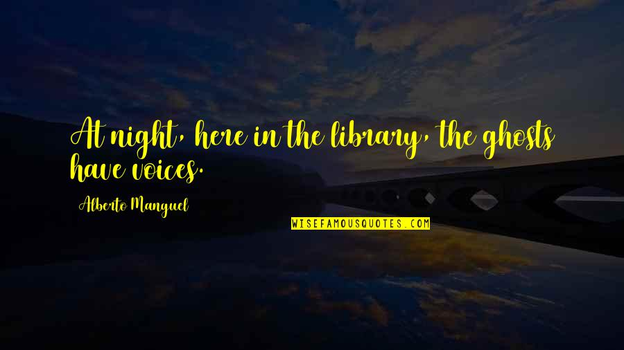 Alberto Quotes By Alberto Manguel: At night, here in the library, the ghosts