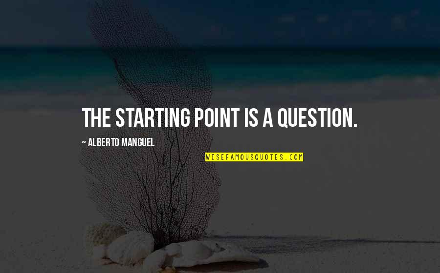 Alberto Quotes By Alberto Manguel: The starting point is a question.