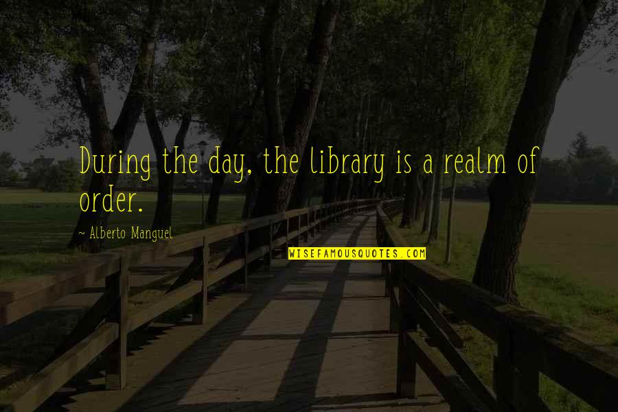 Alberto Quotes By Alberto Manguel: During the day, the library is a realm