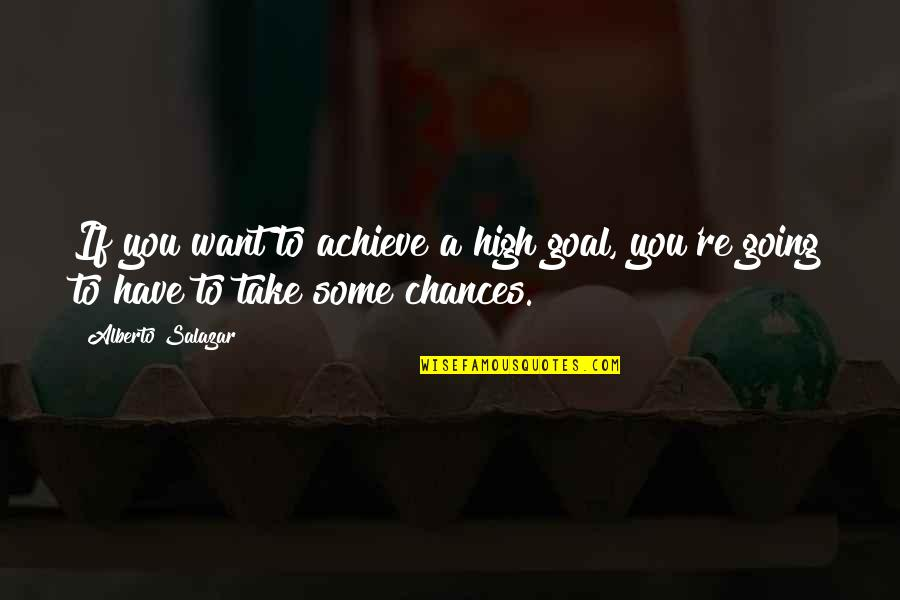 Alberto Quotes By Alberto Salazar: If you want to achieve a high goal,