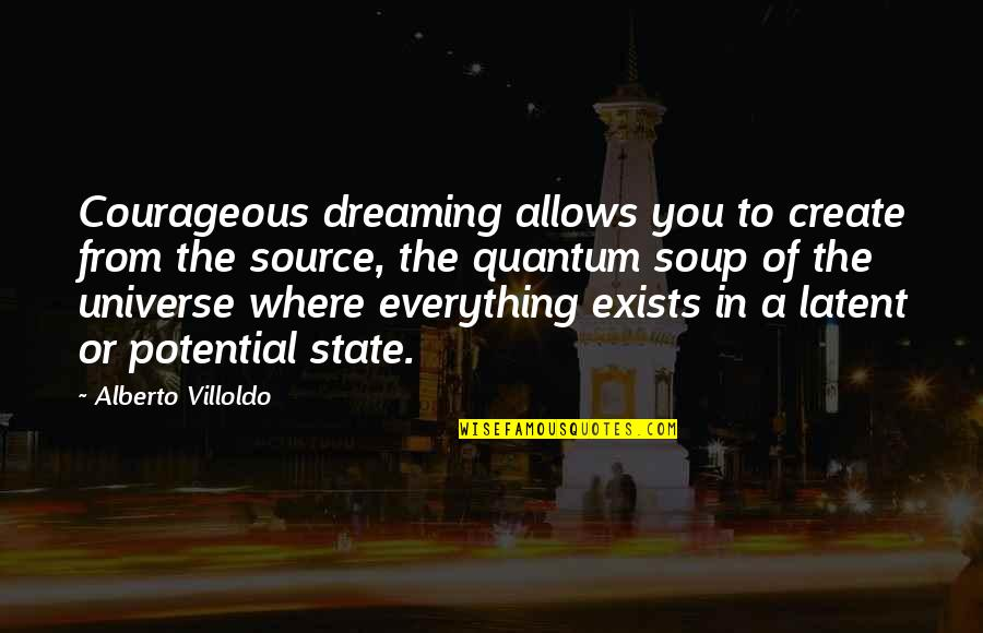 Alberto Quotes By Alberto Villoldo: Courageous dreaming allows you to create from the