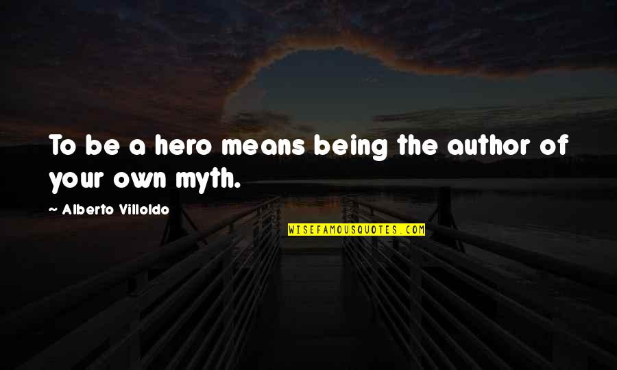 Alberto Quotes By Alberto Villoldo: To be a hero means being the author