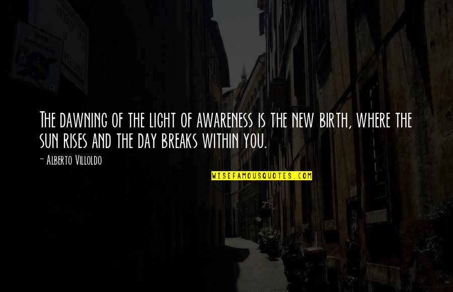 Alberto Quotes By Alberto Villoldo: The dawning of the light of awareness is