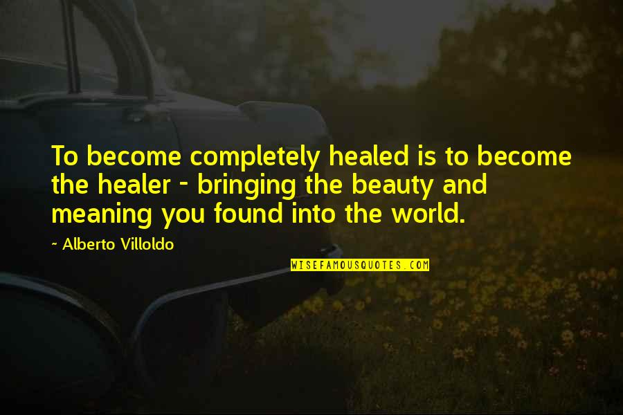 Alberto Quotes By Alberto Villoldo: To become completely healed is to become the