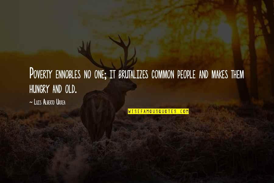 Alberto Quotes By Luis Alberto Urrea: Poverty ennobles no one; it brutalizes common people