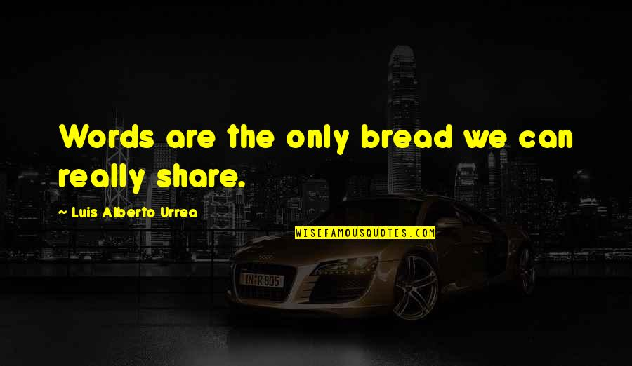 Alberto Quotes By Luis Alberto Urrea: Words are the only bread we can really
