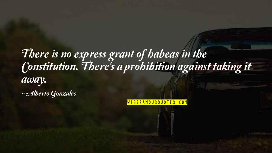 Alberto R. Gonzales Quotes By Alberto Gonzales: There is no express grant of habeas in