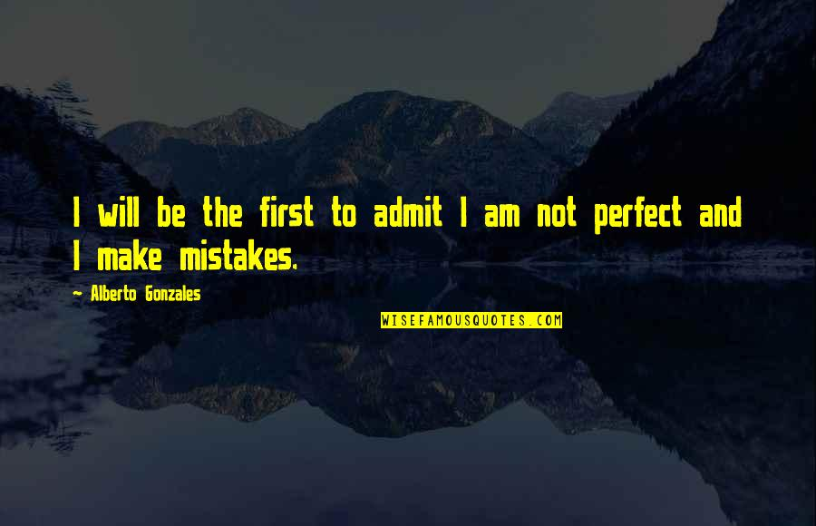 Alberto R. Gonzales Quotes By Alberto Gonzales: I will be the first to admit I