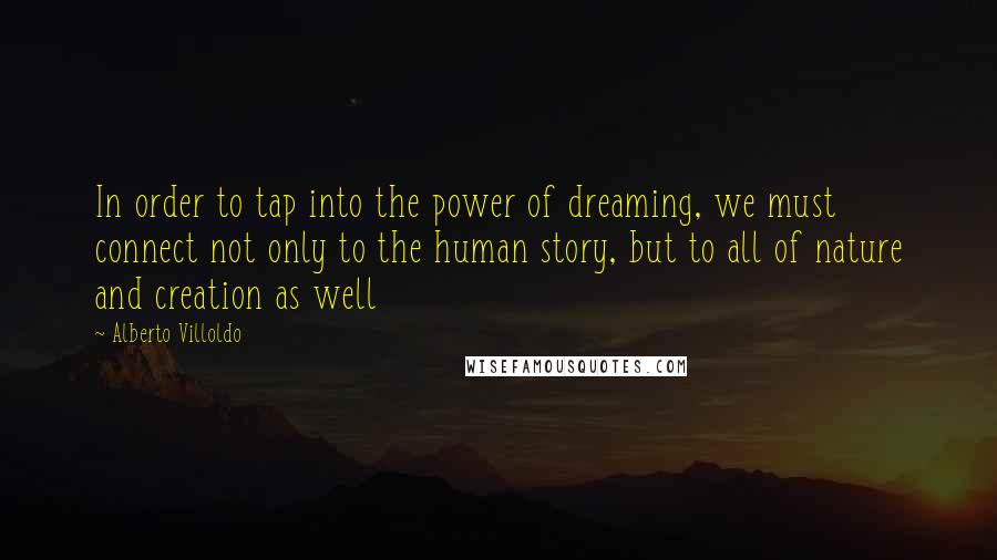 Alberto Villoldo quotes: In order to tap into the power of dreaming, we must connect not only to the human story, but to all of nature and creation as well