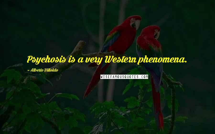Alberto Villoldo quotes: Psychosis is a very Western phenomena.
