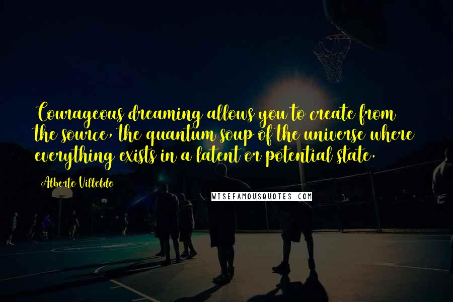 Alberto Villoldo quotes: Courageous dreaming allows you to create from the source, the quantum soup of the universe where everything exists in a latent or potential state.