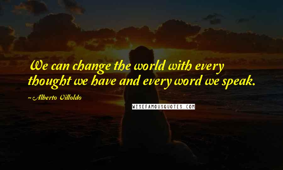 Alberto Villoldo quotes: We can change the world with every thought we have and every word we speak.