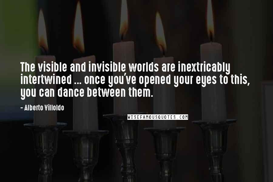 Alberto Villoldo quotes: The visible and invisible worlds are inextricably intertwined ... once you've opened your eyes to this, you can dance between them.