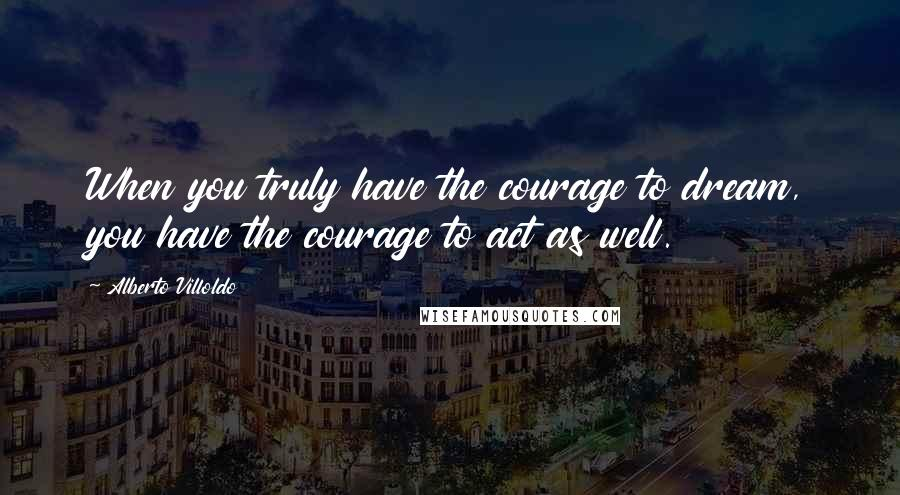 Alberto Villoldo quotes: When you truly have the courage to dream, you have the courage to act as well.