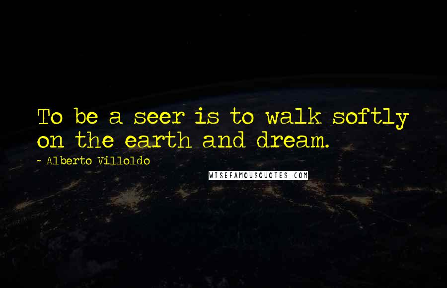 Alberto Villoldo quotes: To be a seer is to walk softly on the earth and dream.