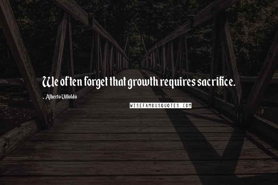 Alberto Villoldo quotes: We often forget that growth requires sacrifice.