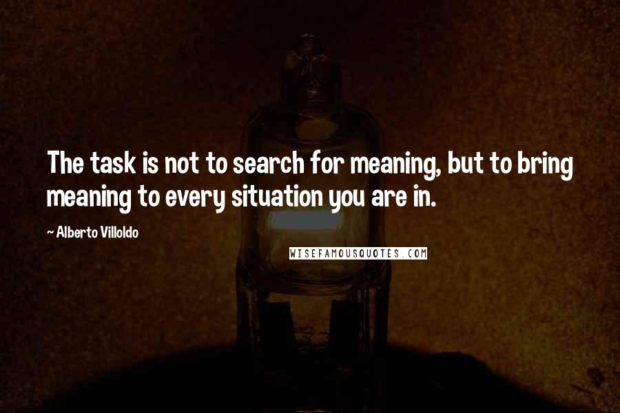 Alberto Villoldo quotes: The task is not to search for meaning, but to bring meaning to every situation you are in.