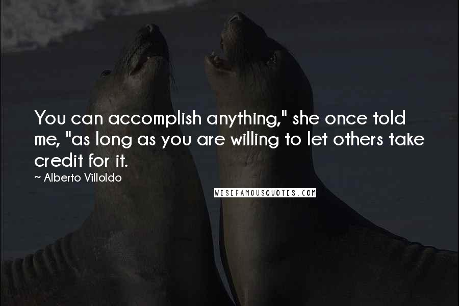 """Alberto Villoldo quotes: You can accomplish anything,"""" she once told me, """"as long as you are willing to let others take credit for it."""