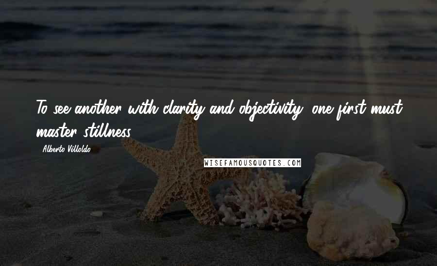 Alberto Villoldo quotes: To see another with clarity and objectivity, one first must master stillness.
