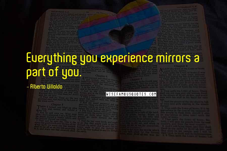 Alberto Villoldo quotes: Everything you experience mirrors a part of you.