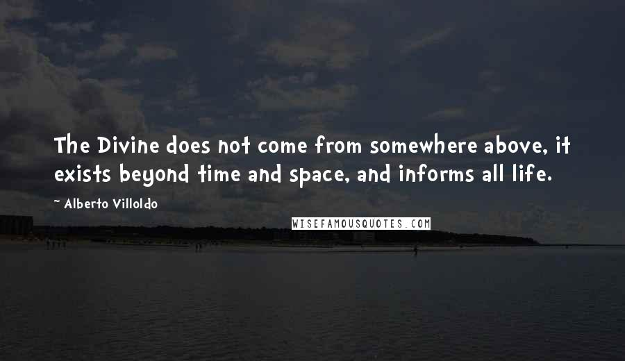 Alberto Villoldo quotes: The Divine does not come from somewhere above, it exists beyond time and space, and informs all life.