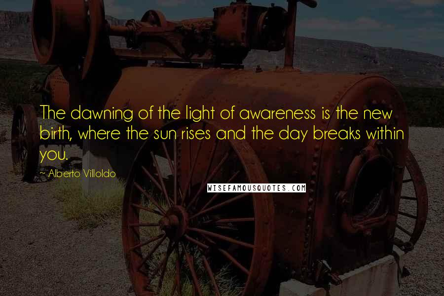 Alberto Villoldo quotes: The dawning of the light of awareness is the new birth, where the sun rises and the day breaks within you.