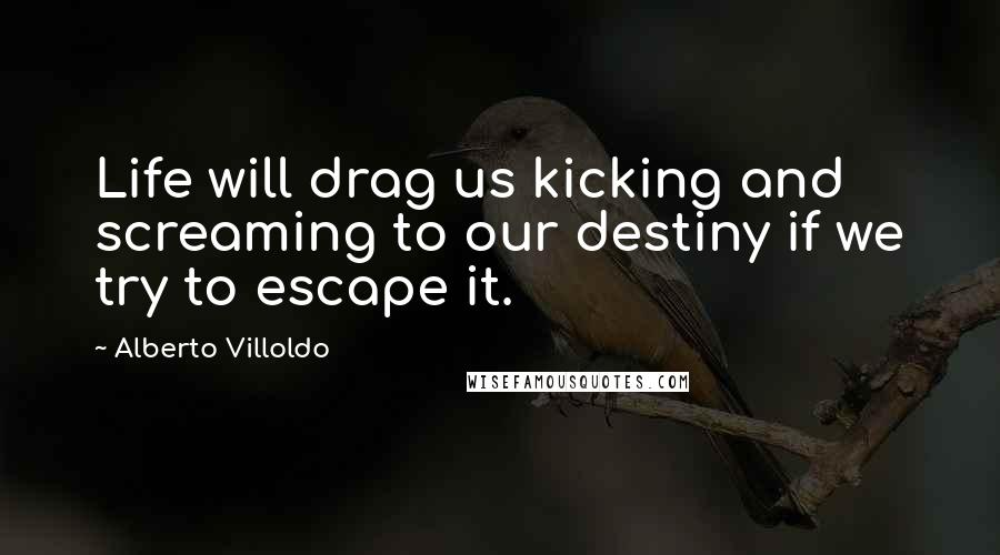 Alberto Villoldo quotes: Life will drag us kicking and screaming to our destiny if we try to escape it.