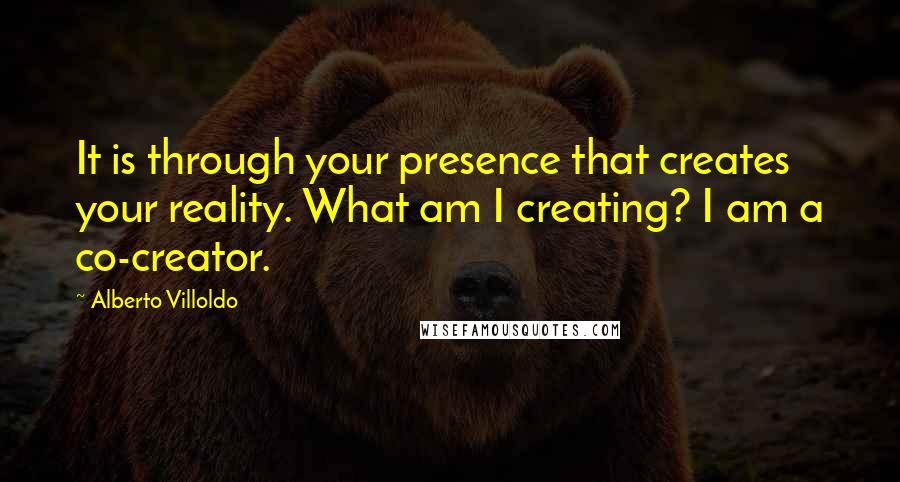 Alberto Villoldo quotes: It is through your presence that creates your reality. What am I creating? I am a co-creator.