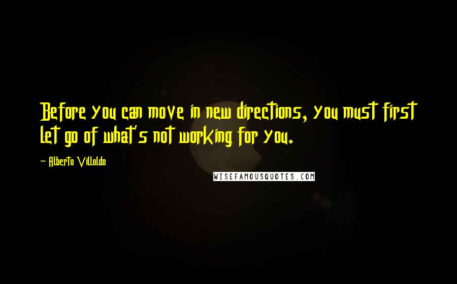 Alberto Villoldo quotes: Before you can move in new directions, you must first let go of what's not working for you.